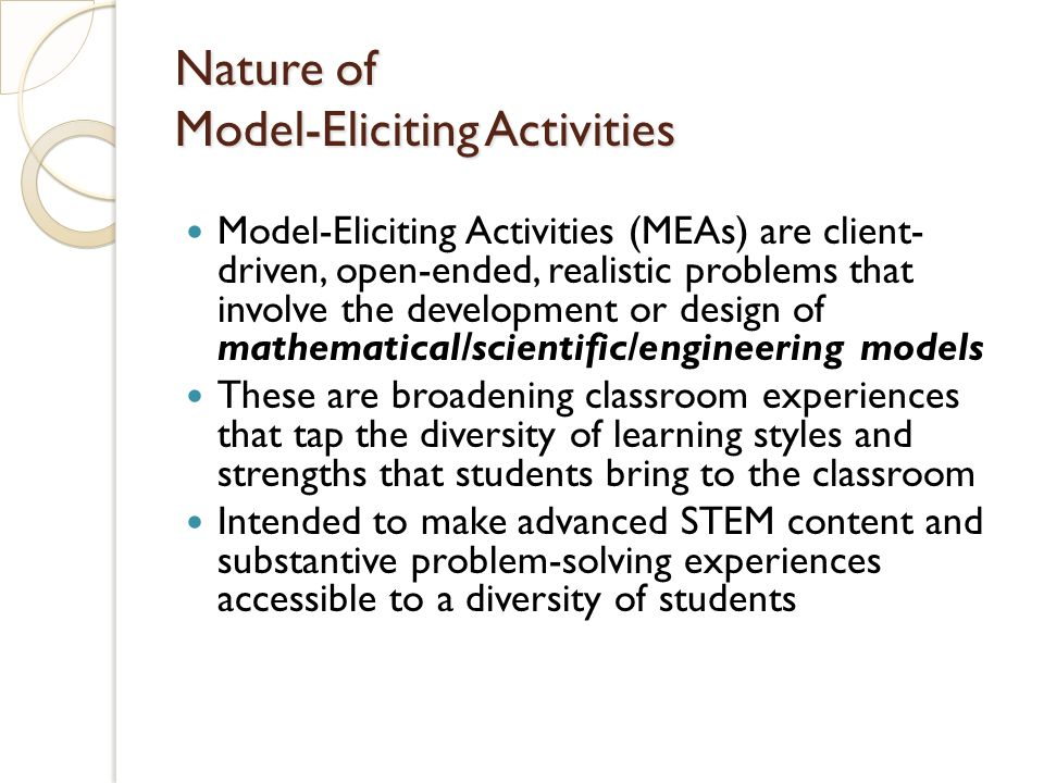 Model-Eliciting Activities (MEAs) are client- driven, open-ended, realistic problems that involve the development or design of mathematical/scientific/engineering models These are broadening classroom experiences that tap the diversity of learning styles and strengths that students bring to the classroom Intended to make advanced STEM content and substantive problem-solving experiences accessible to a diversity of students Nature of Model-Eliciting Activities