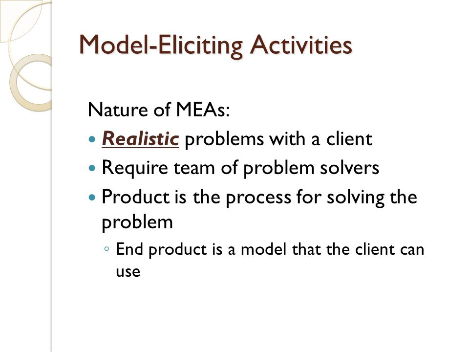 Nature of MEAs: Realistic problems with a client Require team of problem solvers Product is the process for solving the problem End product is a model that the client can use Model-Eliciting Activities