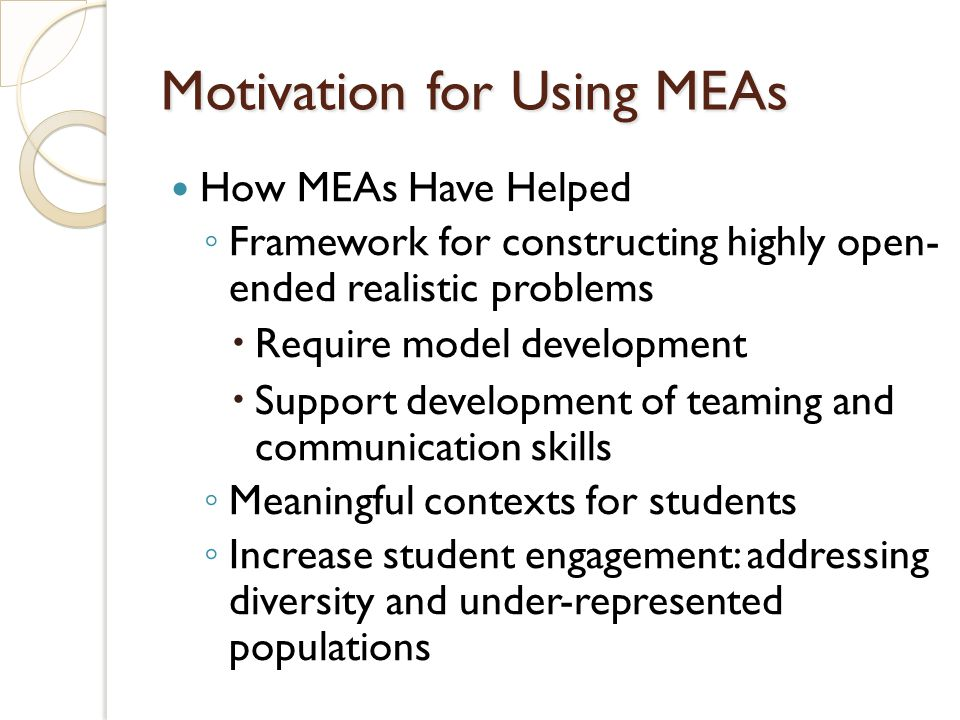 How MEAs Have Helped Framework for constructing highly open- ended realistic problems Require model development Support development of teaming and communication skills Meaningful contexts for students Increase student engagement: addressing diversity and under-represented populations Motivation for Using MEAs