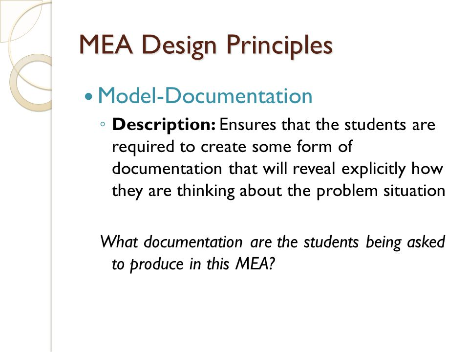 Model-Documentation Description: Ensures that the students are required to create some form of documentation that will reveal explicitly how they are thinking about the problem situation What documentation are the students being asked to produce in this MEA.