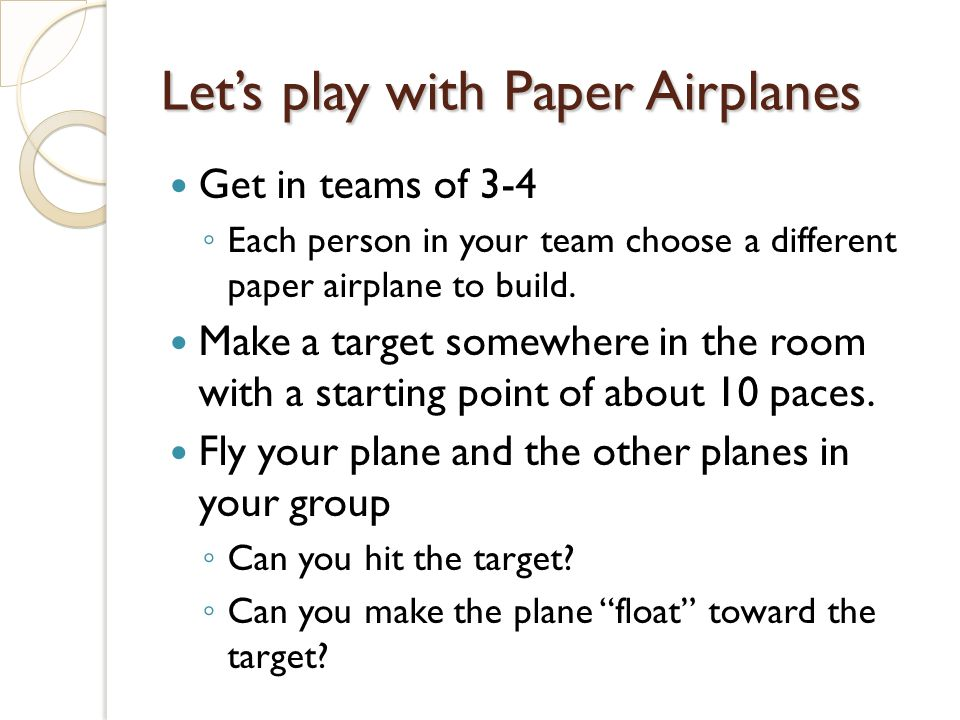 Lets play with Paper Airplanes Get in teams of 3-4 Each person in your team choose a different paper airplane to build.