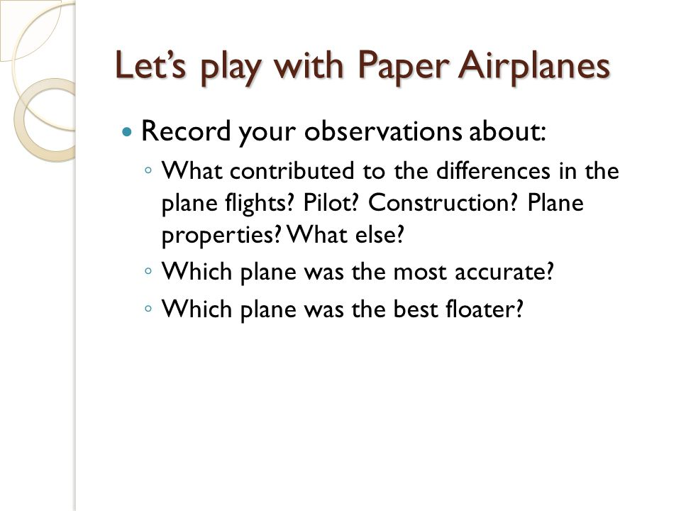 Lets play with Paper Airplanes Record your observations about: What contributed to the differences in the plane flights.
