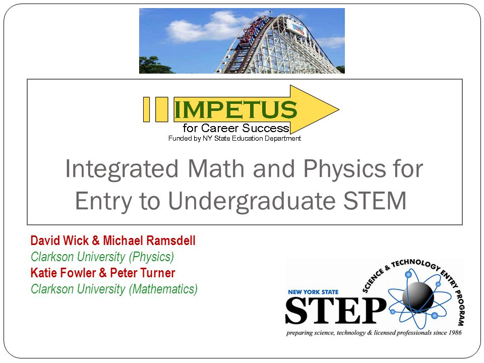 Integrated Math and Physics for Entry to Undergraduate STEM David Wick & Michael Ramsdell Clarkson University (Physics) Katie Fowler & Peter Turner Cl