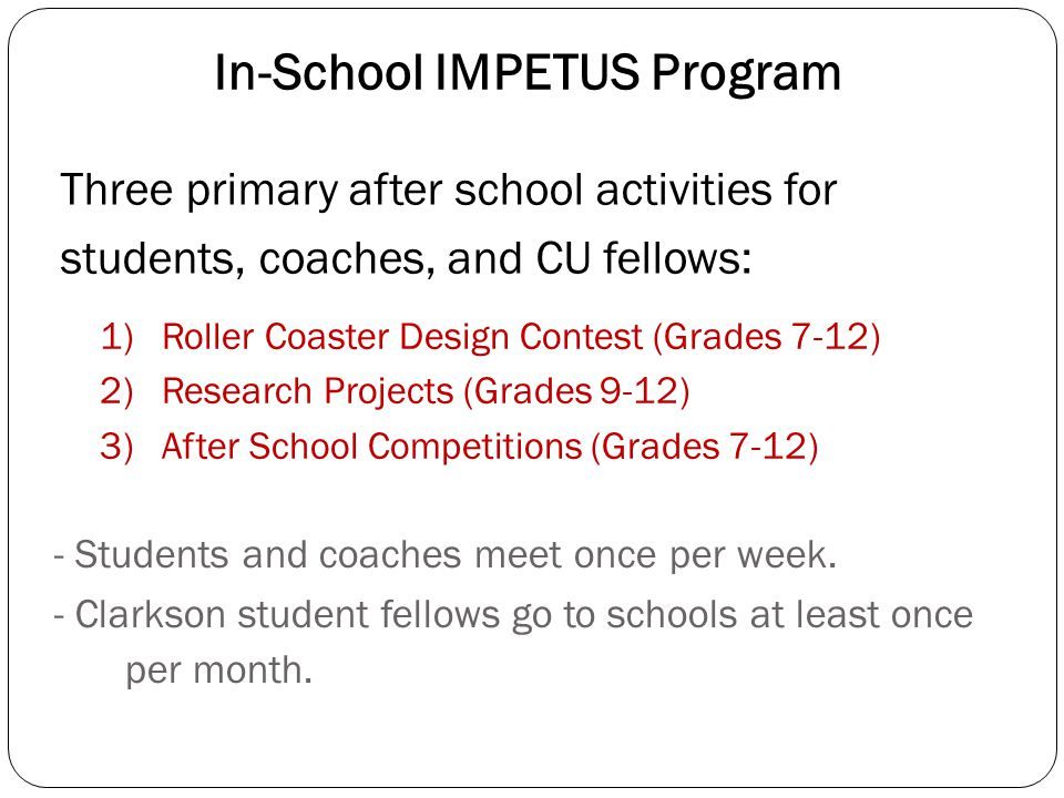 In-School IMPETUS Program 1) Roller Coaster Design Contest (Grades 7-12) 2) Research Projects (Grades 9-12) 3) After School Competitions (Grades 7-12)
