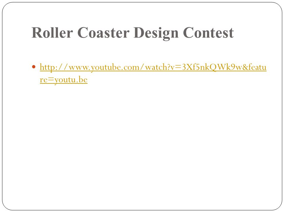 Roller Coaster Design Contest http://www.youtube.com/watch?v=3Xf5nkQWk9w&featu re=youtu.be http://www.youtube.com/watch?v=3Xf5nkQWk9w&featu re=youtu.b