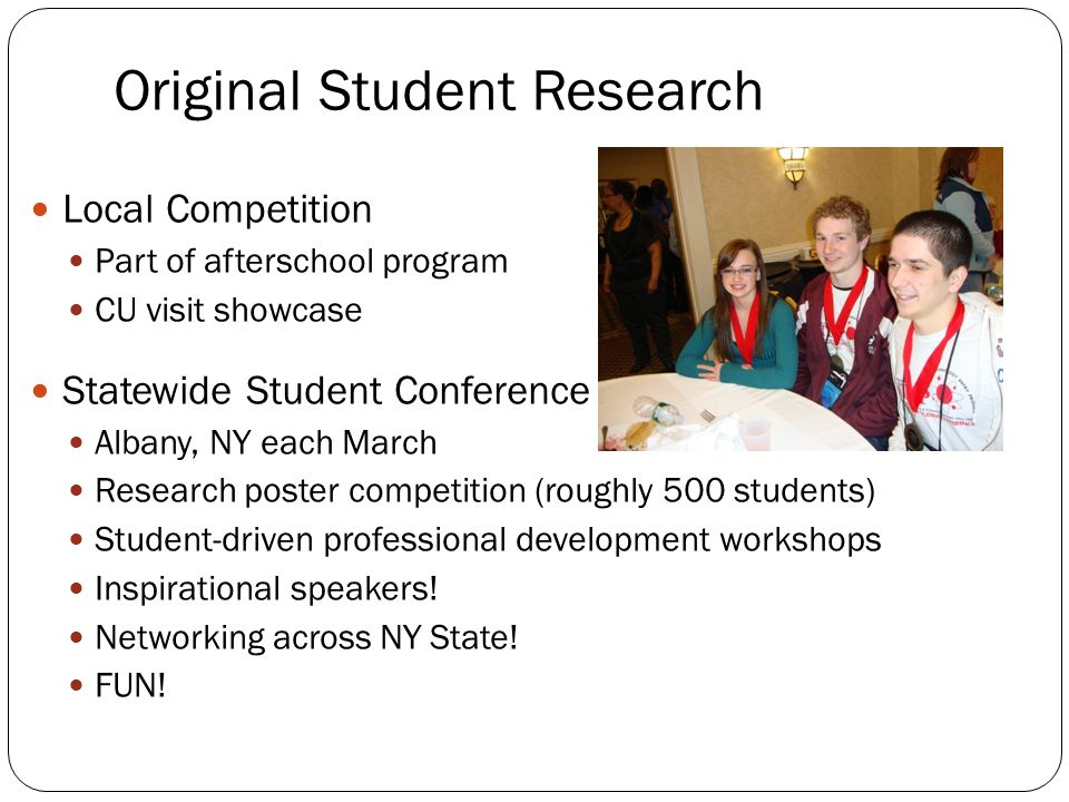 Original Student Research Local Competition Part of afterschool program CU visit showcase Statewide Student Conference Albany, NY each March Research
