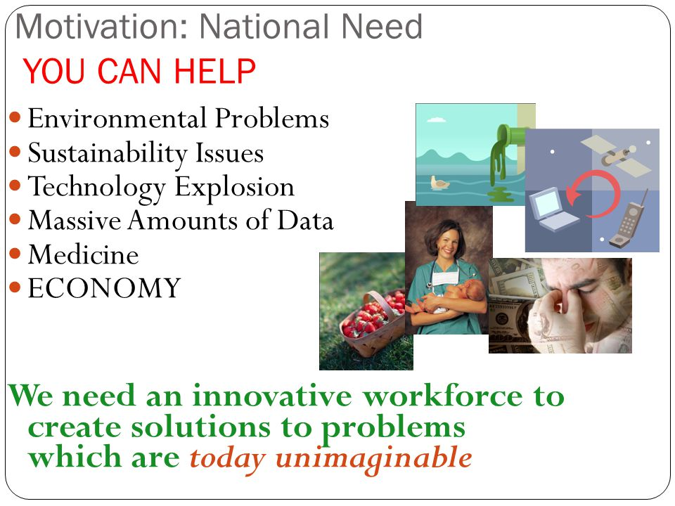 Motivation: National Need YOU CAN HELP Environmental Problems Sustainability Issues Technology Explosion Massive Amounts of Data Medicine ECONOMY We n