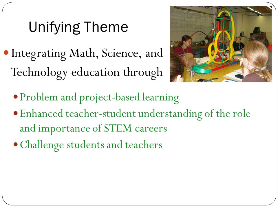 Unifying Theme Integrating Math, Science, and Technology education through Problem and project-based learning Enhanced teacher-student understanding o