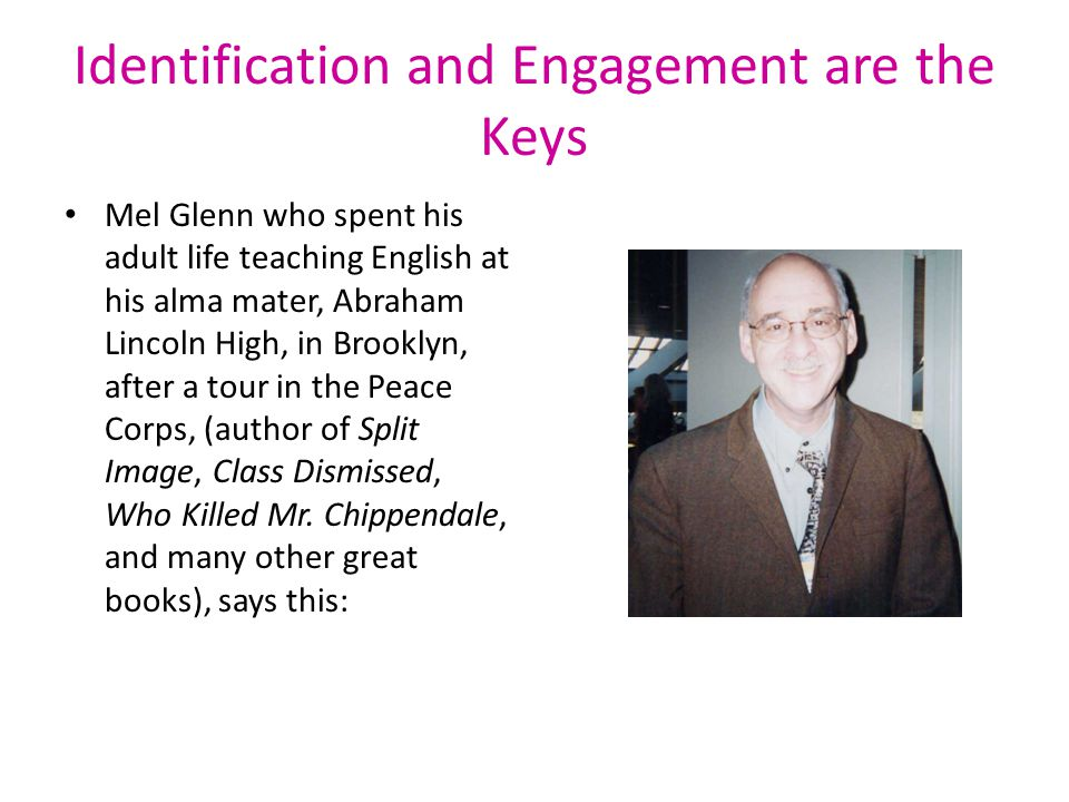Identification and Engagement are the Keys Mel Glenn who spent his adult life teaching English at his alma mater, Abraham Lincoln High, in Brooklyn, after a tour in the Peace Corps, (author of Split Image, Class Dismissed, Who Killed Mr.