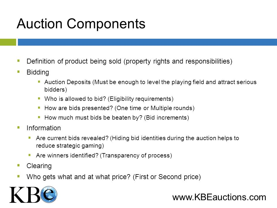 www.KBEauctions.com Auction Components Definition of product being sold (property rights and responsibilities) Bidding Auction Deposits (Must be enough to level the playing field and attract serious bidders) Who is allowed to bid.