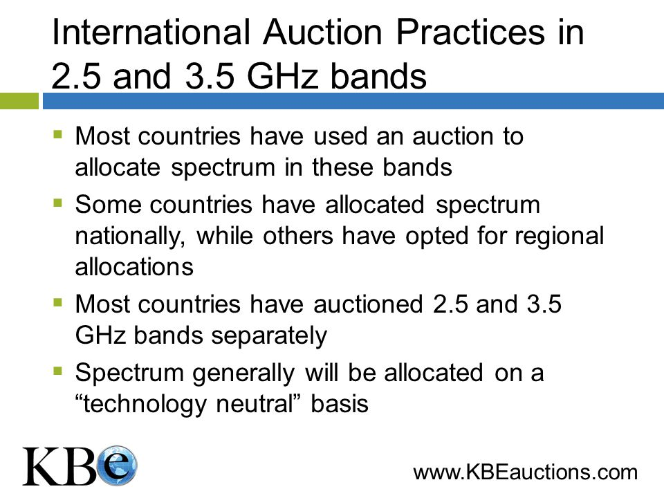 www.KBEauctions.com International Auction Practices in 2.5 and 3.5 GHz bands Most countries have used an auction to allocate spectrum in these bands Some countries have allocated spectrum nationally, while others have opted for regional allocations Most countries have auctioned 2.5 and 3.5 GHz bands separately Spectrum generally will be allocated on a technology neutral basis