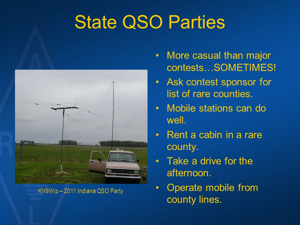 State QSO Parties More casual than major contests…SOMETIMES! Ask contest sponsor for list of rare counties. Mobile stations can do well. Rent a cabin