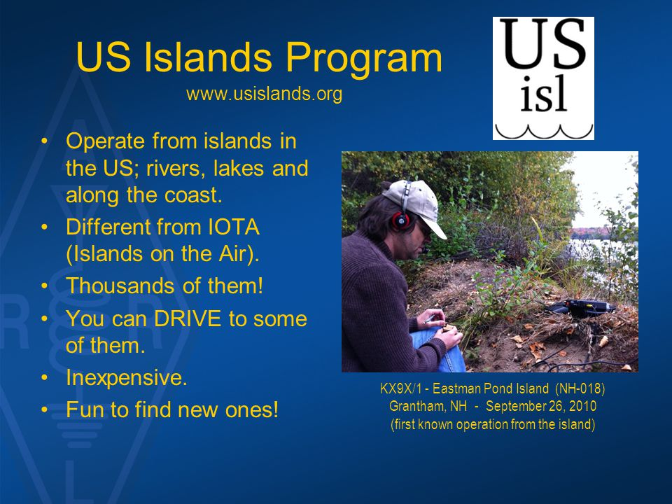US Islands Program Operate from islands in the US; rivers, lakes and along the coast. Different from IOTA (Islands on the Air). Thousands of them! You