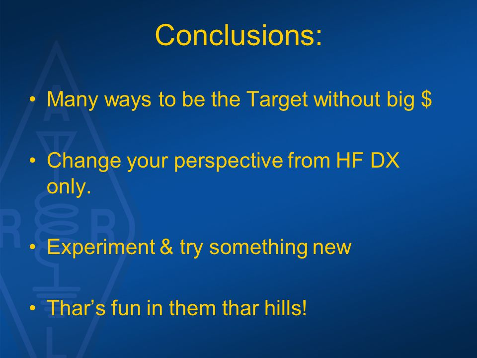 Conclusions: Many ways to be the Target without big $ Change your perspective from HF DX only.