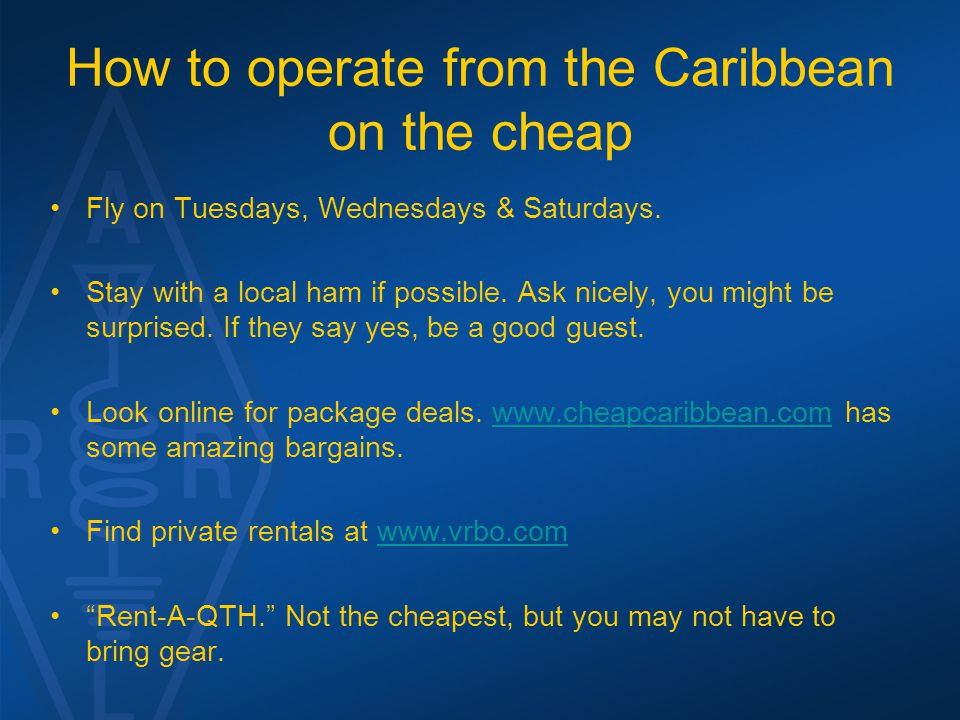 How to operate from the Caribbean on the cheap Fly on Tuesdays, Wednesdays & Saturdays. Stay with a local ham if possible. Ask nicely, you might be su