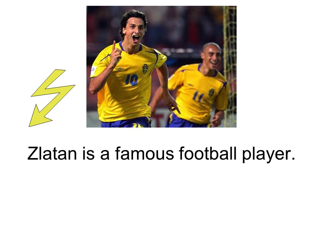 Zlatan is a famous football player.