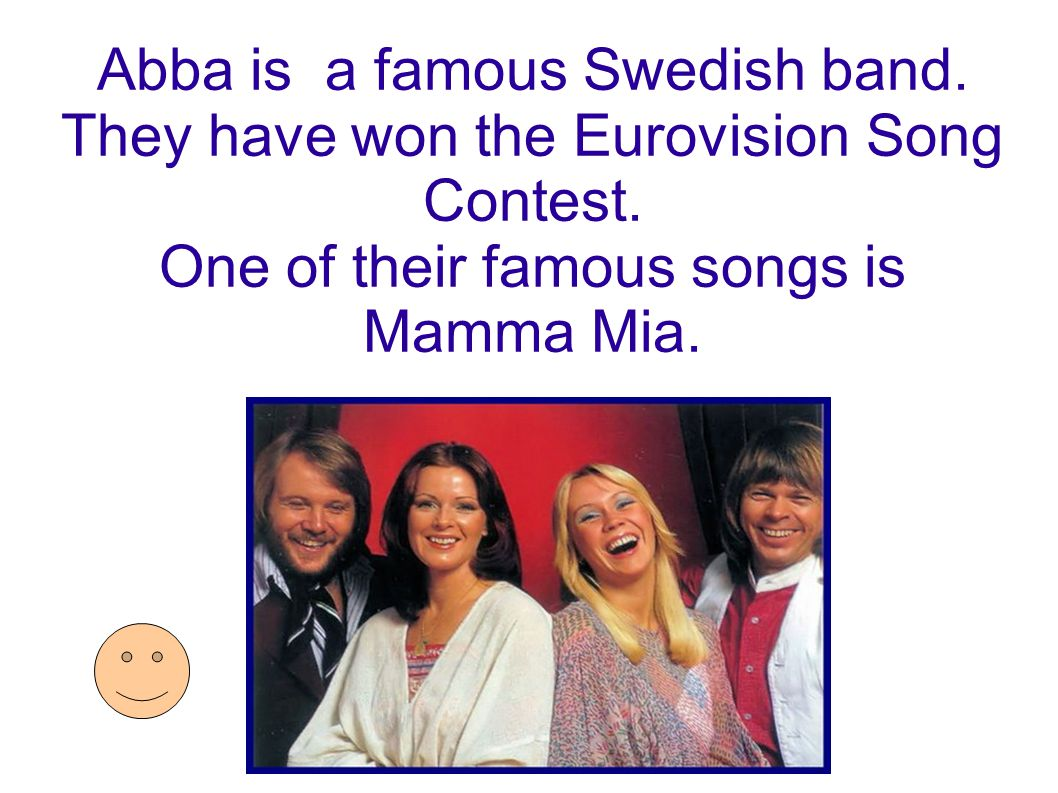 Abba is a famous Swedish band. They have won the Eurovision Song Contest. One of their famous songs is Mamma Mia.