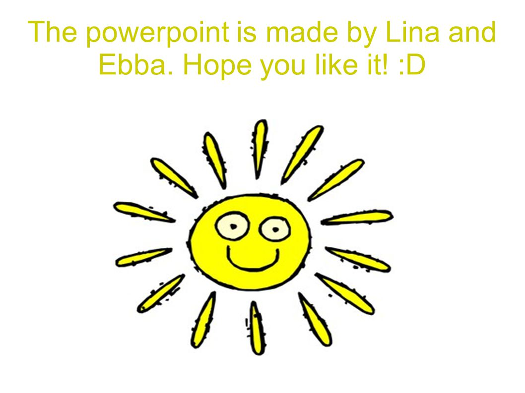The powerpoint is made by Lina and Ebba. Hope you like it! :D