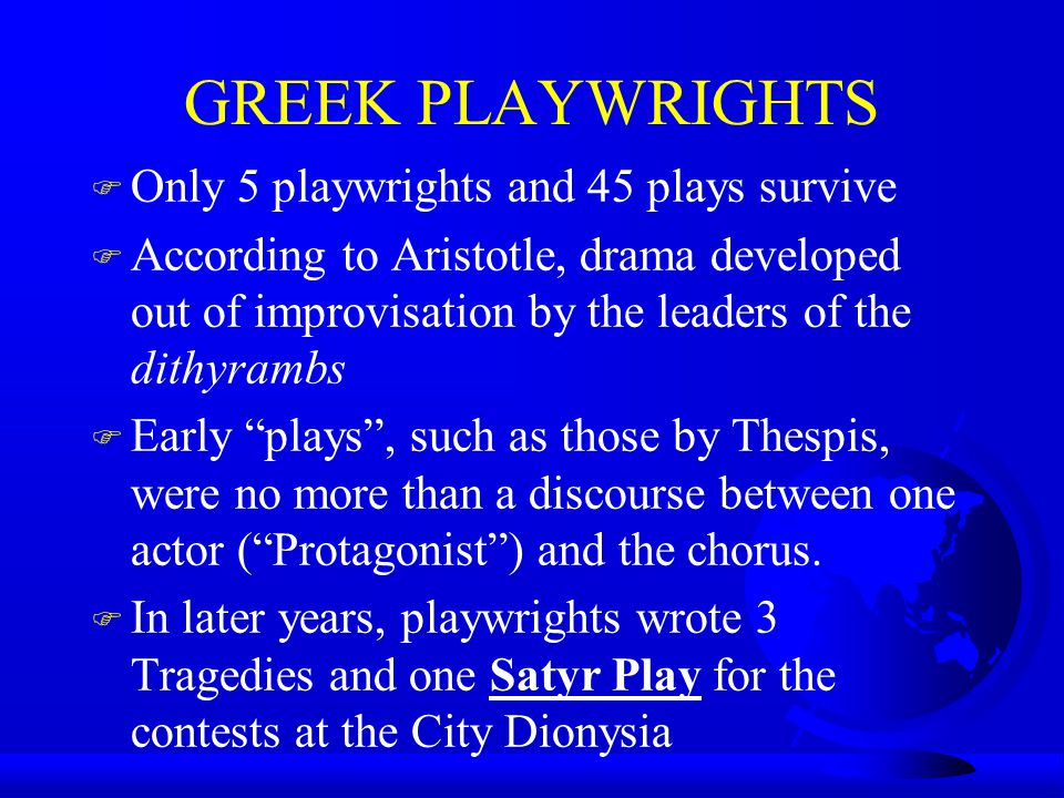 GREEK PLAYWRIGHTS F Only 5 playwrights and 45 plays survive F According to Aristotle, drama developed out of improvisation by the leaders of the dithy