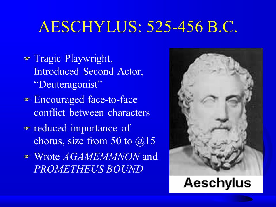 AESCHYLUS: 525-456 B.C. F Tragic Playwright, Introduced Second Actor, Deuteragonist F Encouraged face-to-face conflict between characters F reduced im
