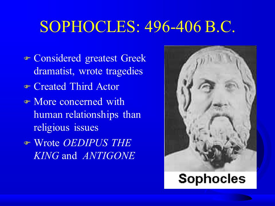 SOPHOCLES: 496-406 B.C. F Considered greatest Greek dramatist, wrote tragedies F Created Third Actor F More concerned with human relationships than re