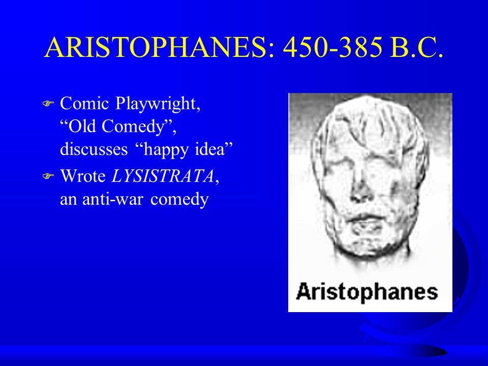 ARISTOPHANES: 450-385 B.C. F Comic Playwright, Old Comedy, discusses happy idea F Wrote LYSISTRATA, an anti-war comedy
