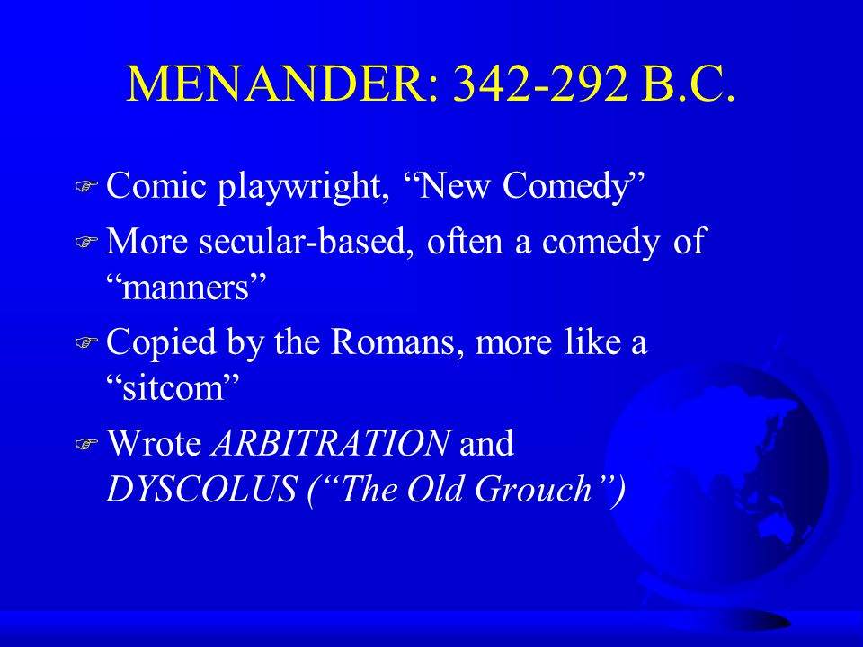 MENANDER: 342-292 B.C. F Comic playwright, New Comedy F More secular-based, often a comedy of manners F Copied by the Romans, more like a sitcom F Wro