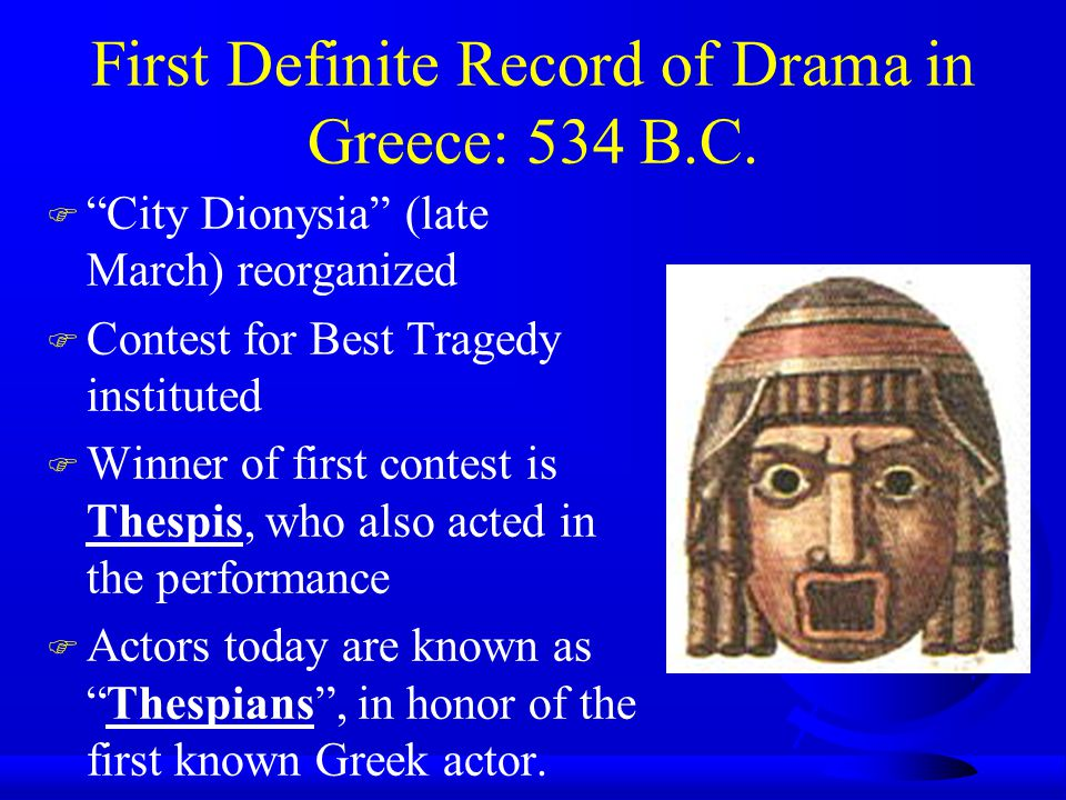 First Definite Record of Drama in Greece: 534 B.C. F City Dionysia (late March) reorganized F Contest for Best Tragedy instituted F Winner of first co