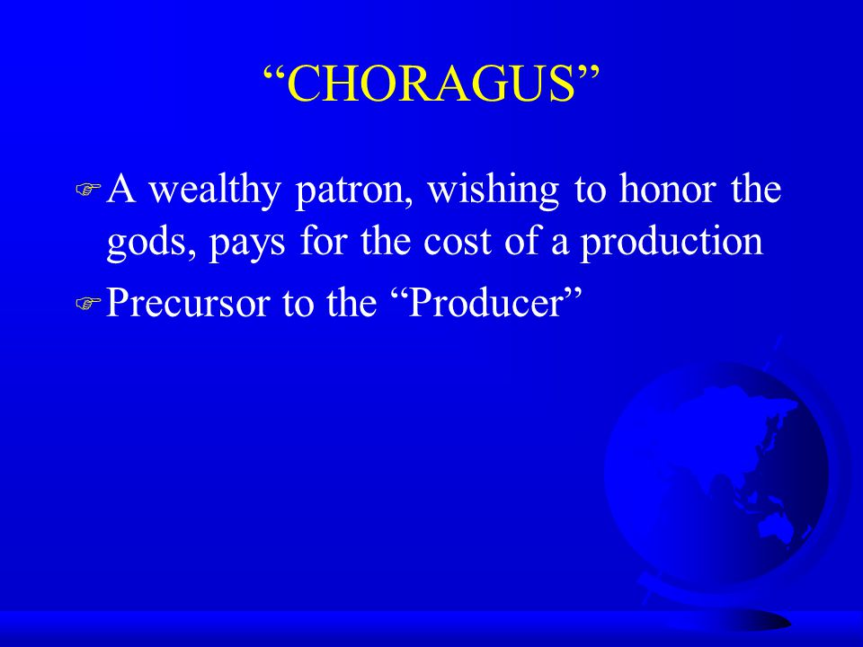 CHORAGUS F A wealthy patron, wishing to honor the gods, pays for the cost of a production F Precursor to the Producer