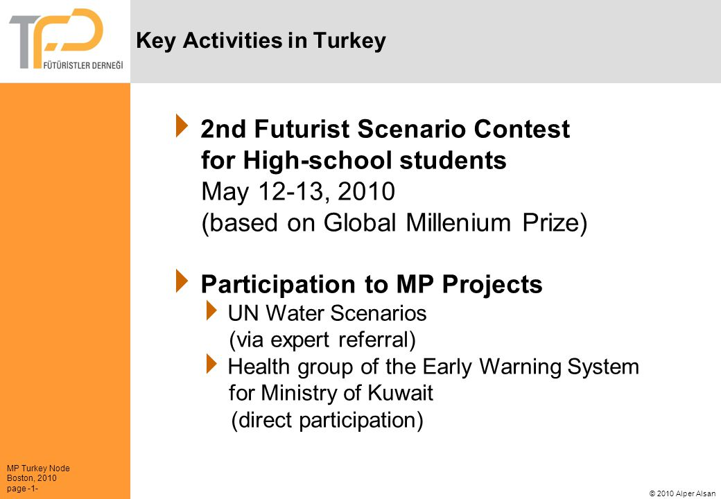 MP Turkey Node Boston, 2010 page -1- © 2010 Alper Alsan 2nd Futurist Scenario Contest for High-school students May 12-13, 2010 (based on Global Millenium Prize) Participation to MP Projects UN Water Scenarios (via expert referral) Health group of the Early Warning System for Ministry of Kuwait (direct participation) Key Activities in Turkey