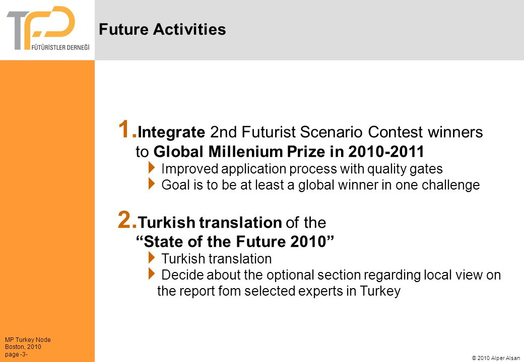 MP Turkey Node Boston, 2010 page -3- © 2010 Alper Alsan Future Activities 1. Integrate 2nd Futurist Scenario Contest winners to Global Millenium Prize