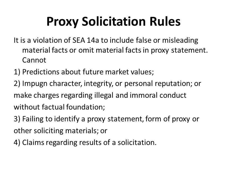 Proxy Solicitation Rules It is a violation of SEA 14a to include false or misleading material facts or omit material facts in proxy statement.