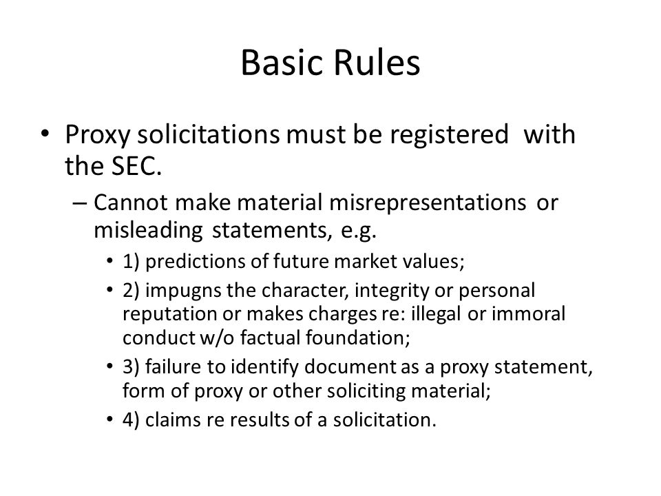 Basic Rules Proxy solicitations must be registered with the SEC. – Cannot make material misrepresentations or misleading statements, e.g. 1) predictio