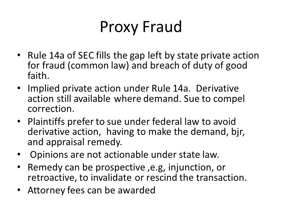 Proxy Fraud Rule 14a of SEC fills the gap left by state private action for fraud (common law) and breach of duty of good faith. Implied private action