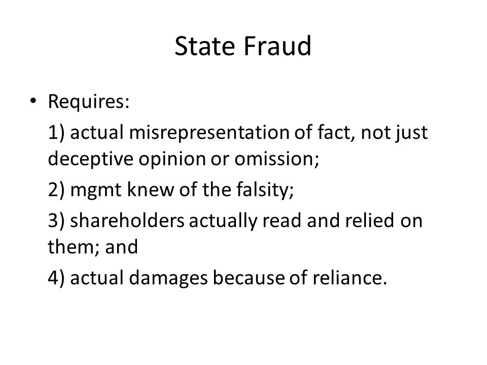State Fraud Requires: 1) actual misrepresentation of fact, not just deceptive opinion or omission; 2) mgmt knew of the falsity; 3) shareholders actual