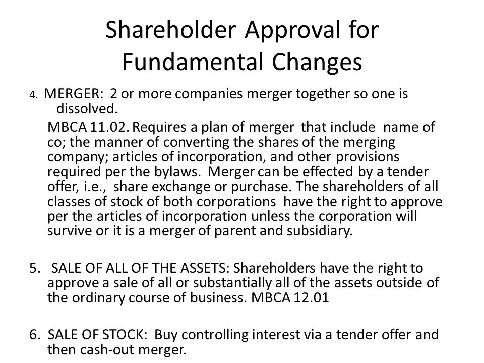 Shareholder Approval for Fundamental Changes 4. MERGER: 2 or more companies merger together so one is dissolved. MBCA 11.02. Requires a plan of merger