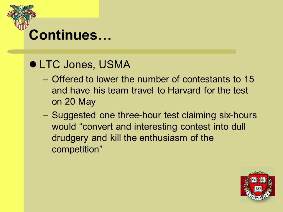 Continues… LTC Jones, USMA –Offered to lower the number of contestants to 15 and have his team travel to Harvard for the test on 20 May –Suggested one