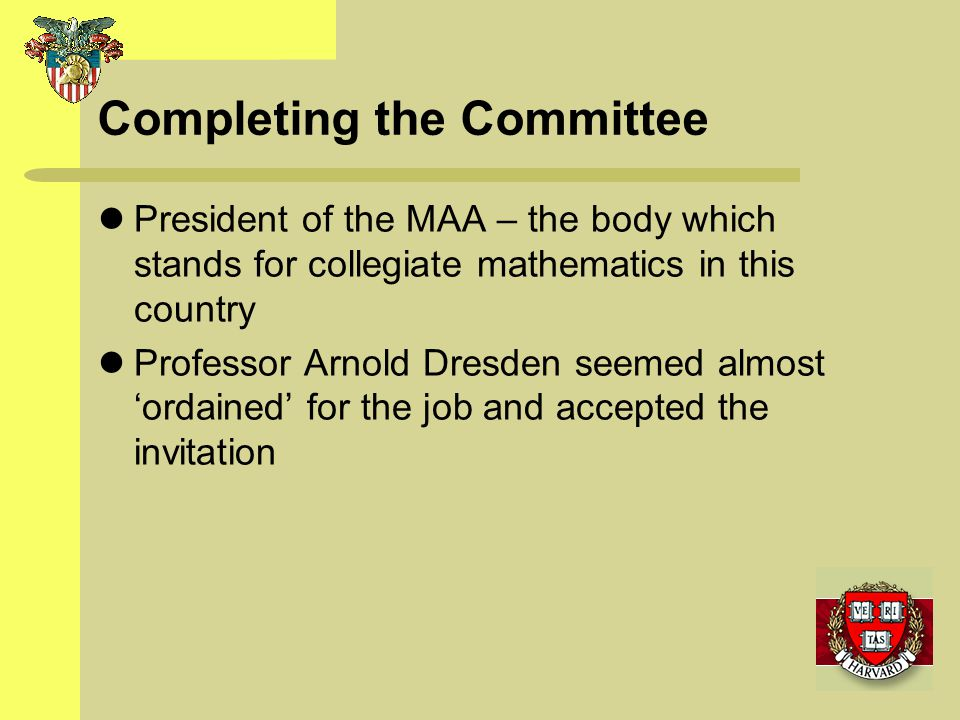 Completing the Committee President of the MAA – the body which stands for collegiate mathematics in this country Professor Arnold Dresden seemed almos