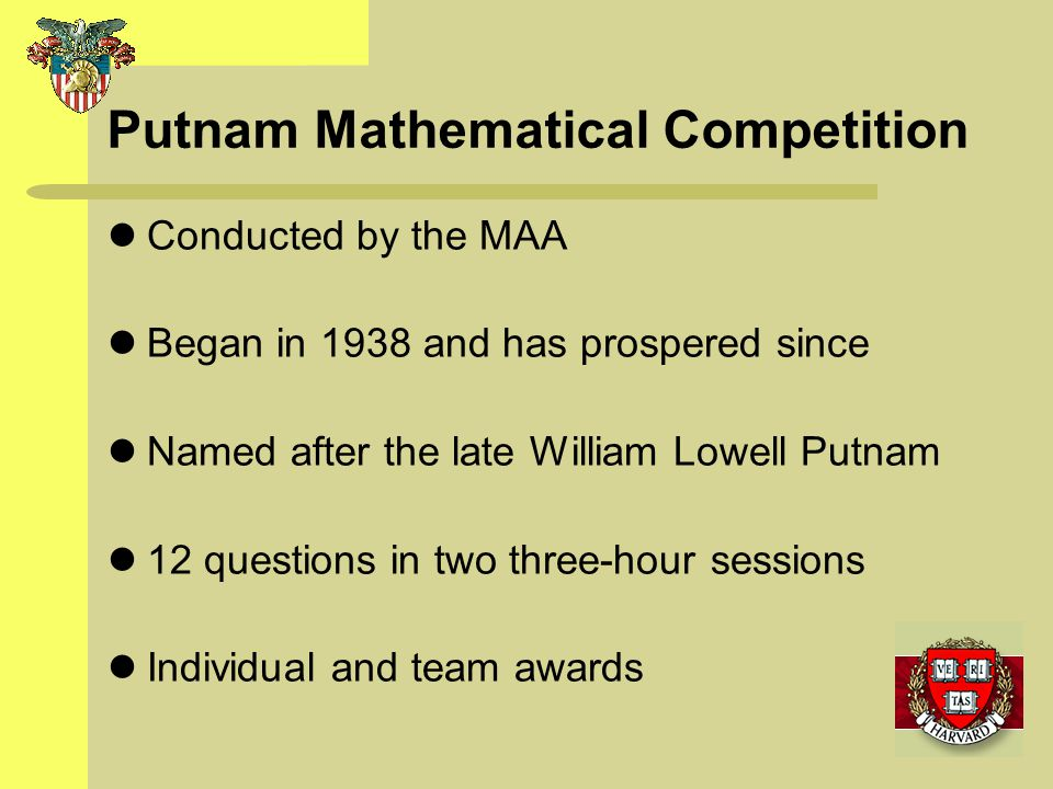 Putnam Mathematical Competition Conducted by the MAA Began in 1938 and has prospered since Named after the late William Lowell Putnam 12 questions in