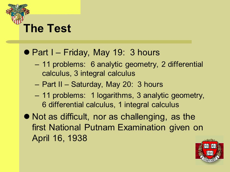 The Test Part I – Friday, May 19: 3 hours –11 problems: 6 analytic geometry, 2 differential calculus, 3 integral calculus –Part II – Saturday, May 20: