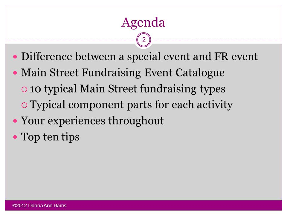 Agenda Difference between a special event and FR event Main Street Fundraising Event Catalogue 10 typical Main Street fundraising types Typical component parts for each activity Your experiences throughout Top ten tips 2 ©2012 Donna Ann Harris