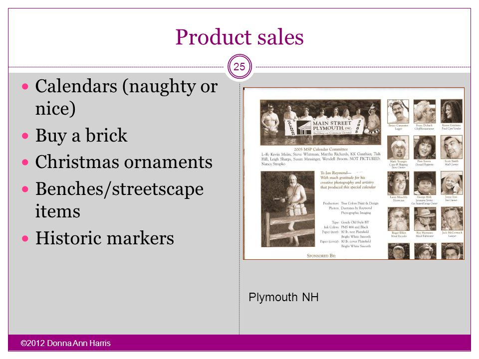 Product sales Calendars (naughty or nice) Buy a brick Christmas ornaments Benches/streetscape items Historic markers ©2012 Donna Ann Harris 25 Plymout