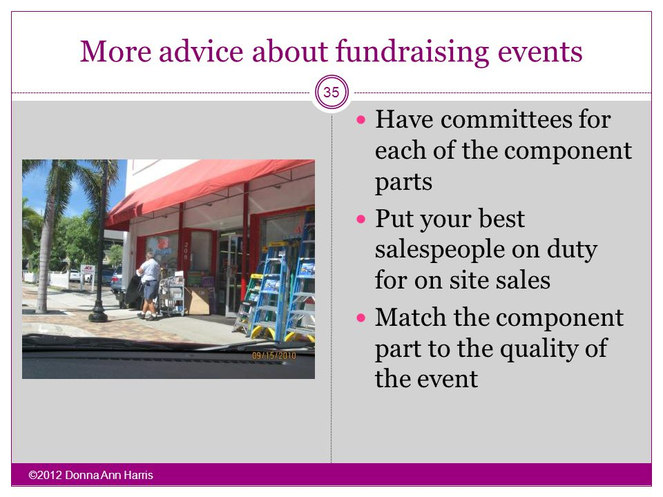 More advice about fundraising events Have committees for each of the component parts Put your best salespeople on duty for on site sales Match the component part to the quality of the event ©2012 Donna Ann Harris 35