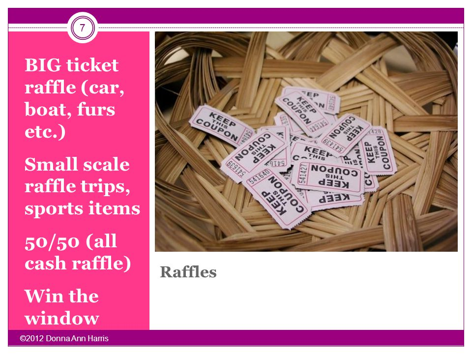 Raffles BIG ticket raffle (car, boat, furs etc.) Small scale raffle trips, sports items 50/50 (all cash raffle) Win the window 7 ©2012 Donna Ann Harri