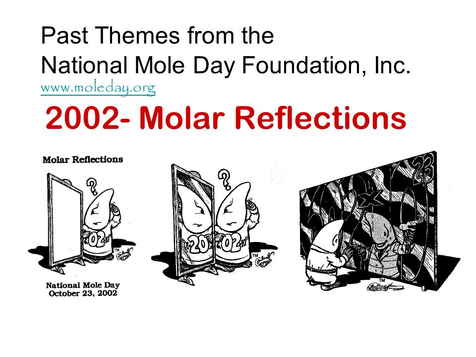 Past Themes from the National Mole Day Foundation, Inc. www.moleday.org www.moleday.org 2002- Molar Reflections