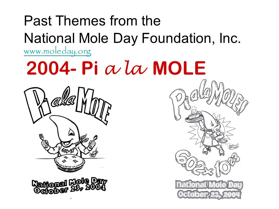 Past Themes from the National Mole Day Foundation, Inc. www.moleday.org www.moleday.org 2004- Pi a la MOLE