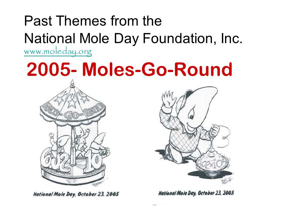 Past Themes from the National Mole Day Foundation, Inc. www.moleday.org www.moleday.org 2005- Moles-Go-Round