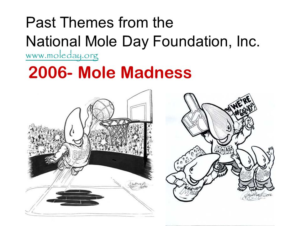 Past Themes from the National Mole Day Foundation, Inc. www.moleday.org www.moleday.org 2006- Mole Madness