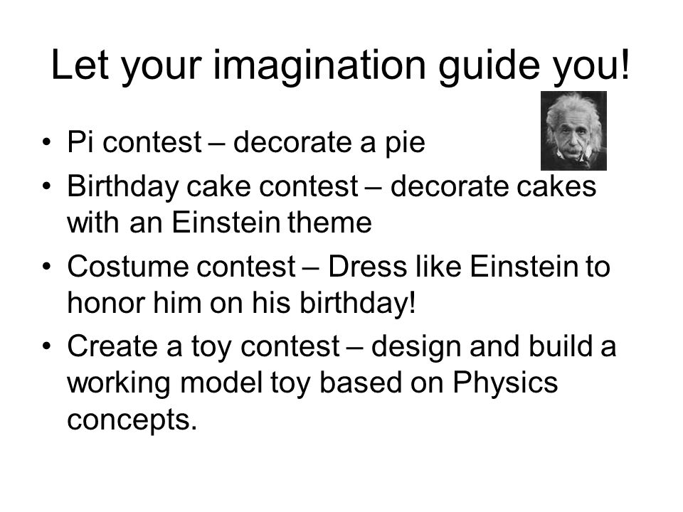 Let your imagination guide you! Pi contest – decorate a pie Birthday cake contest – decorate cakes with an Einstein theme Costume contest – Dress like