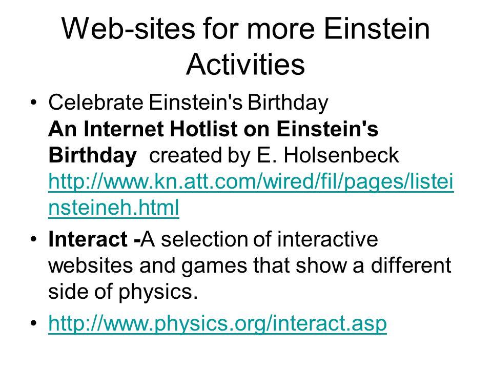 Web-sites for more Einstein Activities Celebrate Einstein's Birthday An Internet Hotlist on Einstein's Birthday created by E. Holsenbeck http://www.kn